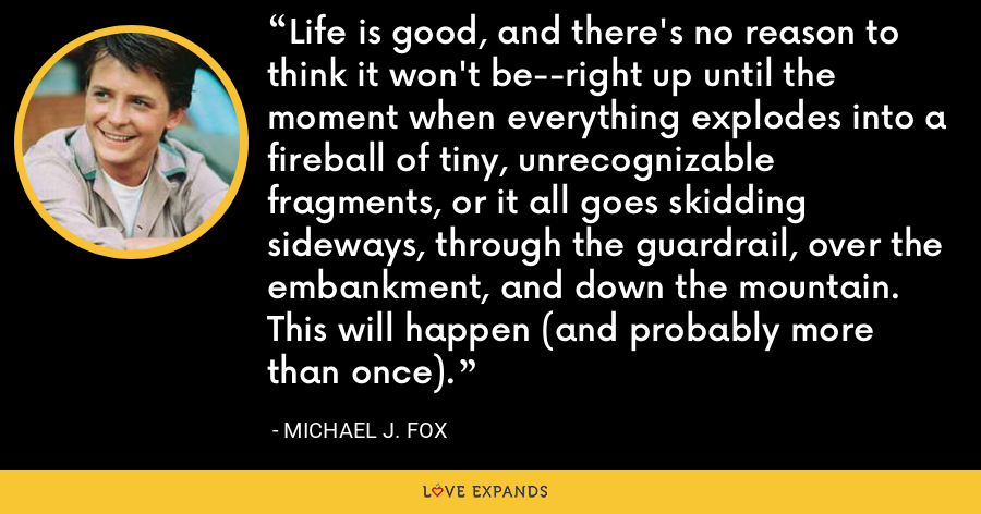 Life is good, and there's no reason to think it won't be--right up until the moment when everything explodes into a fireball of tiny, unrecognizable fragments, or it all goes skidding sideways, through the guardrail, over the embankment, and down the mountain. This will happen (and probably more than once). - Michael J. Fox