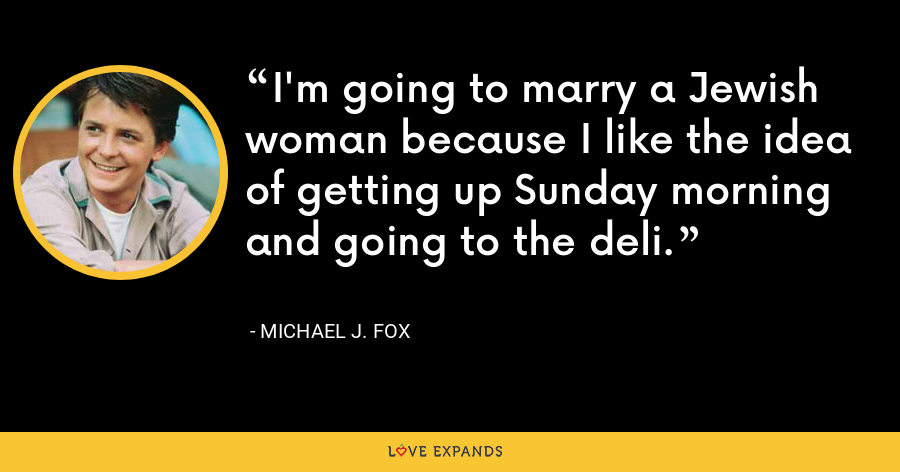 I'm going to marry a Jewish woman because I like the idea of getting up Sunday morning and going to the deli. - Michael J. Fox