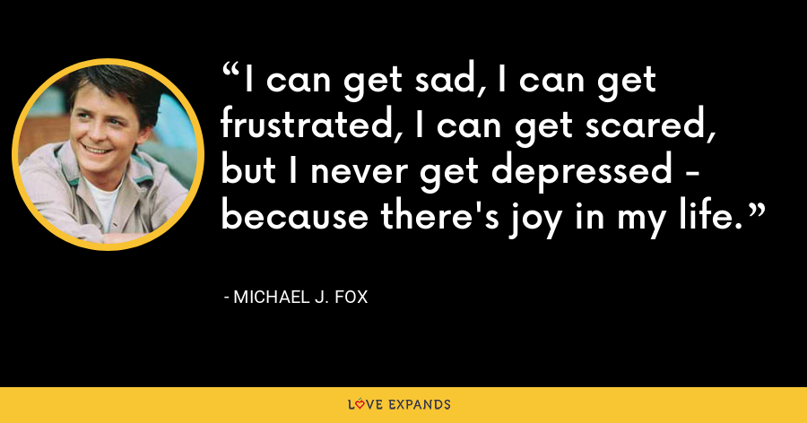 I can get sad, I can get frustrated, I can get scared, but I never get depressed - because there's joy in my life. - Michael J. Fox