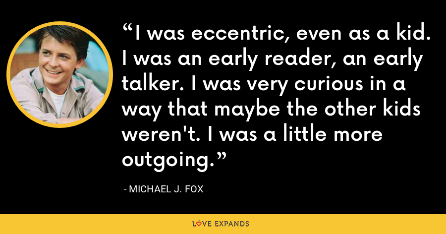 I was eccentric, even as a kid. I was an early reader, an early talker. I was very curious in a way that maybe the other kids weren't. I was a little more outgoing. - Michael J. Fox