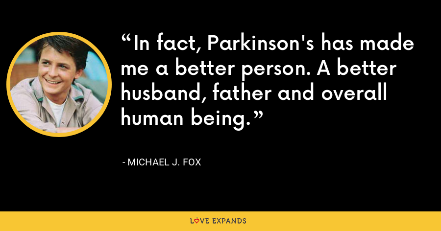 In fact, Parkinson's has made me a better person. A better husband, father and overall human being. - Michael J. Fox
