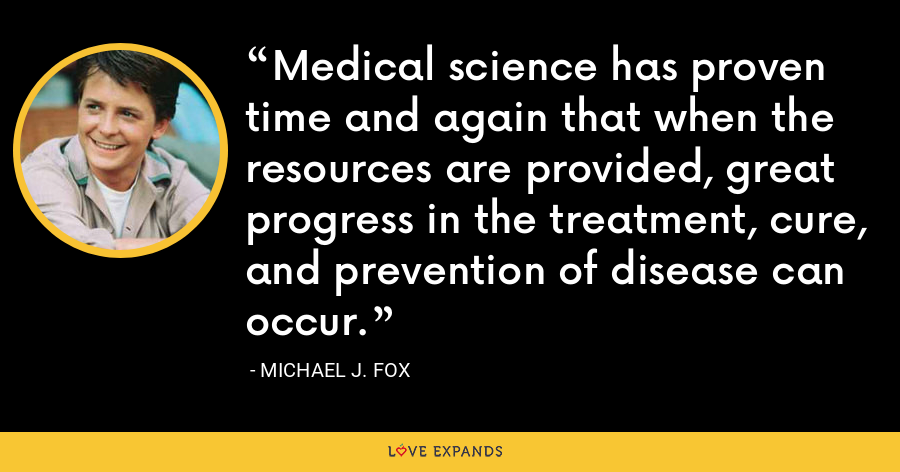 Medical science has proven time and again that when the resources are provided, great progress in the treatment, cure, and prevention of disease can occur. - Michael J. Fox