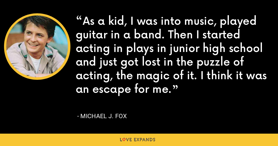 As a kid, I was into music, played guitar in a band. Then I started acting in plays in junior high school and just got lost in the puzzle of acting, the magic of it. I think it was an escape for me. - Michael J. Fox