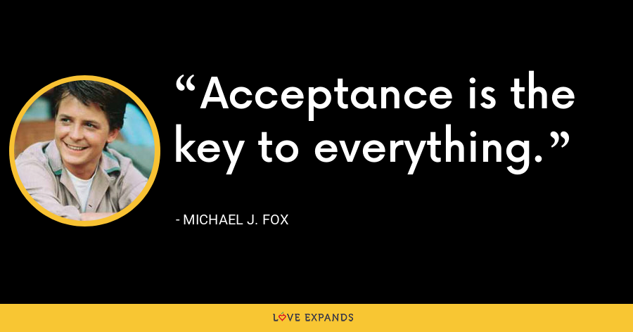 Acceptance is the key to everything. - Michael J. Fox