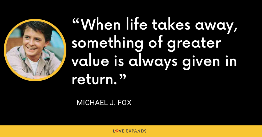 When life takes away, something of greater value is always given in return. - Michael J. Fox