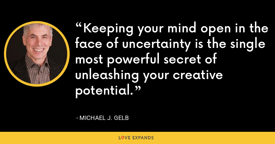 Keeping your mind open in the face of uncertainty is the single most powerful secret of unleashing your creative potential. - Michael J. Gelb