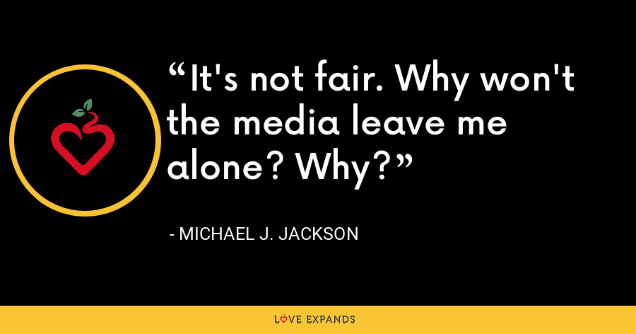 It's not fair. Why won't the media leave me alone? Why? - Michael J. Jackson