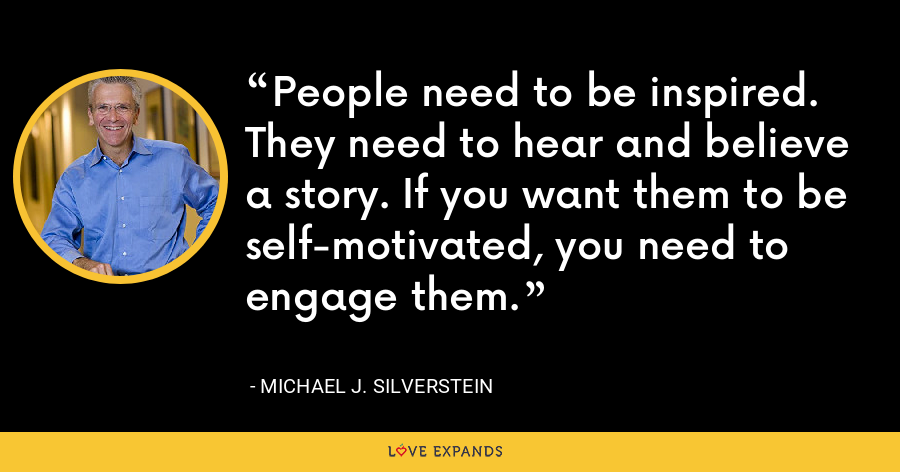 People need to be inspired. They need to hear and believe a story. If you want them to be self-motivated, you need to engage them. - Michael J. Silverstein