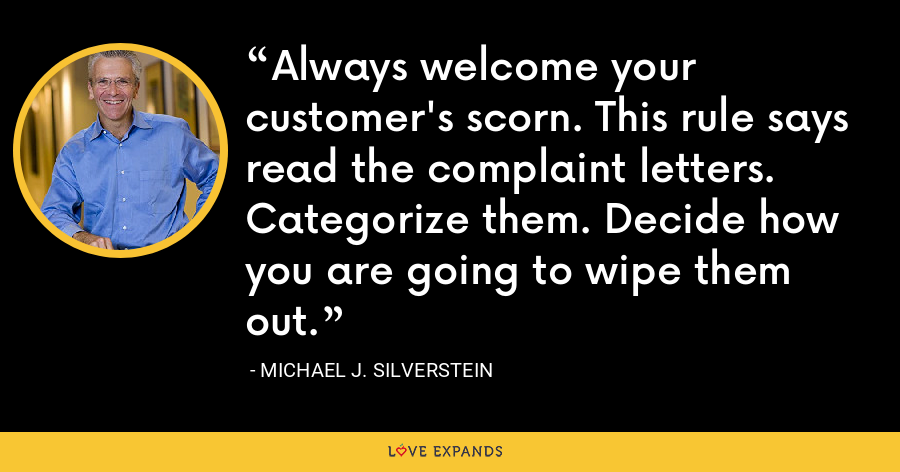 Always welcome your customer's scorn. This rule says read the complaint letters. Categorize them. Decide how you are going to wipe them out. - Michael J. Silverstein