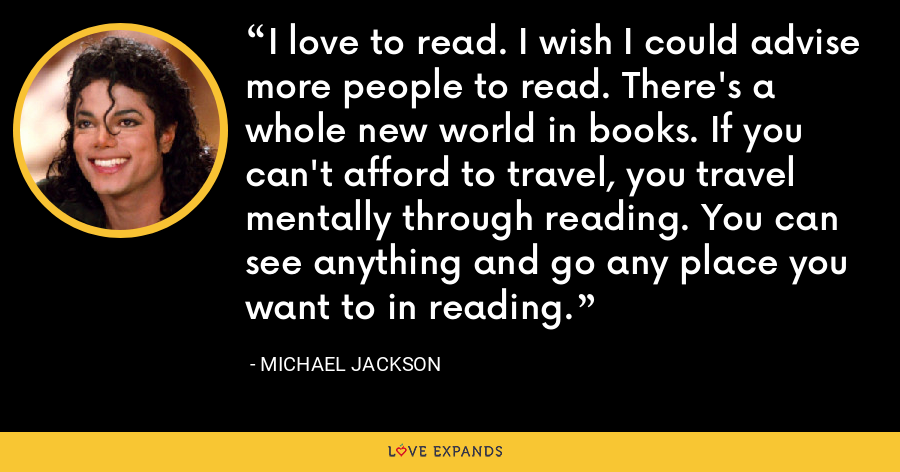 I love to read. I wish I could advise more people to read. There's a whole new world in books. If you can't afford to travel, you travel mentally through reading. You can see anything and go any place you want to in reading. - Michael Jackson