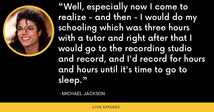 Well, especially now I come to realize - and then - I would do my schooling which was three hours with a tutor and right after that I would go to the recording studio and record, and I'd record for hours and hours until it's time to go to sleep. - Michael Jackson
