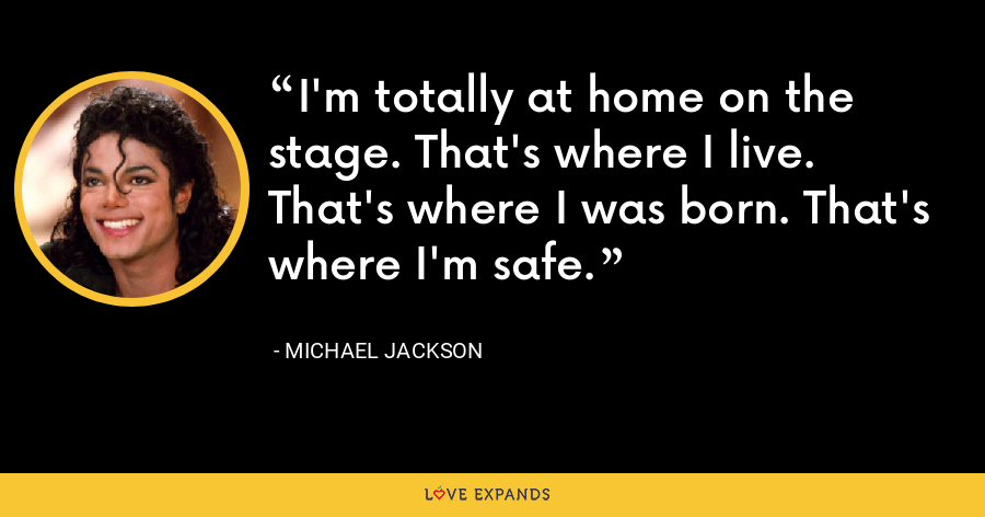I'm totally at home on the stage. That's where I live. That's where I was born. That's where I'm safe. - Michael Jackson
