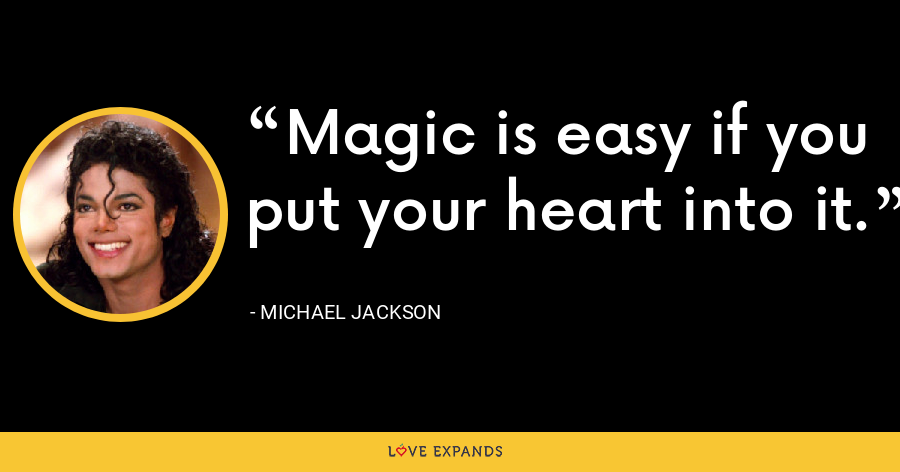 Magic is easy if you put your heart into it. - Michael Jackson