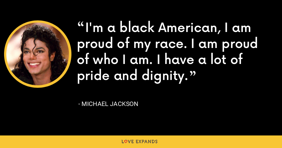 I'm a black American, I am proud of my race. I am proud of who I am. I have a lot of pride and dignity. - Michael Jackson