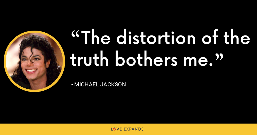 The distortion of the truth bothers me. - Michael Jackson