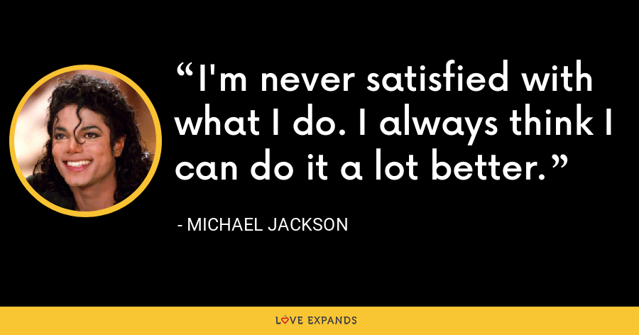 I'm never satisfied with what I do. I always think I can do it a lot better. - Michael Jackson