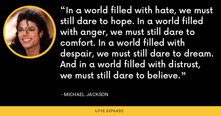 In a world filled with hate, we must still dare to hope. In a world filled with anger, we must still dare to comfort. In a world filled with despair, we must still dare to dream. And in a world filled with distrust, we must still dare to believe. - Michael Jackson