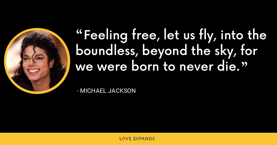 Feeling free, let us fly, into the boundless, beyond the sky, for we were born to never die. - Michael Jackson
