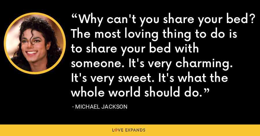 Why can't you share your bed? The most loving thing to do is to share your bed with someone. It's very charming. It's very sweet. It's what the whole world should do. - Michael Jackson