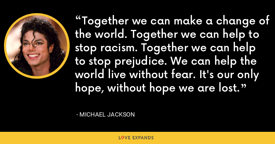 Together we can make a change of the world. Together we can help to stop racism. Together we can help to stop prejudice. We can help the world live without fear. It's our only hope, without hope we are lost. - Michael Jackson