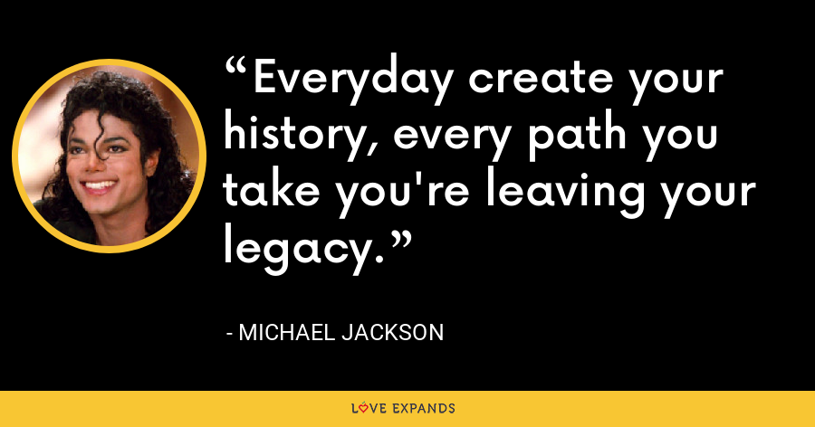 Everyday create your history, every path you take you're leaving your legacy. - Michael Jackson