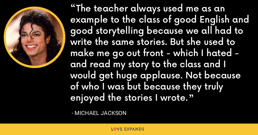 The teacher always used me as an example to the class of good English and good storytelling because we all had to write the same stories. But she used to make me go out front - which I hated - and read my story to the class and I would get huge applause. Not because of who I was but because they truly enjoyed the stories I wrote. - Michael Jackson