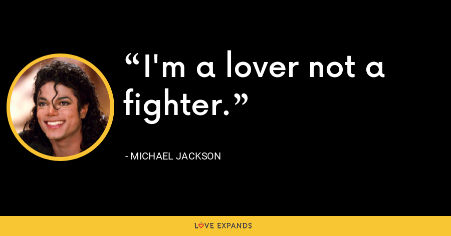I'm a lover not a fighter. - Michael Jackson