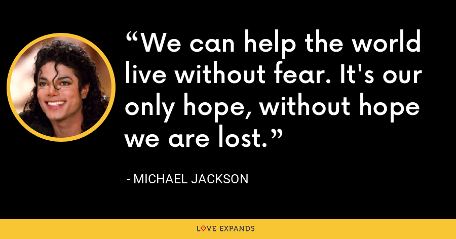 We can help the world live without fear. It's our only hope, without hope we are lost. - Michael Jackson