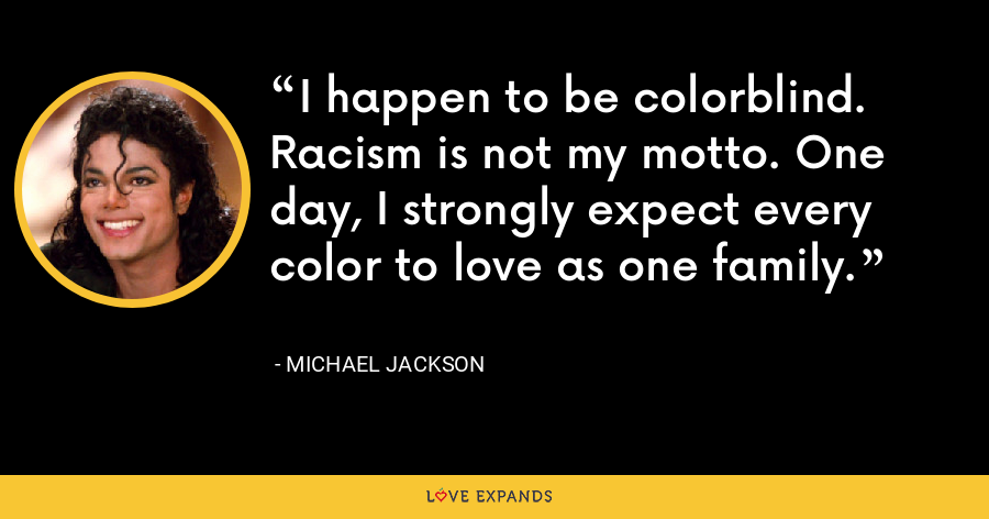 I happen to be colorblind. Racism is not my motto. One day, I strongly expect every color to love as one family. - Michael Jackson