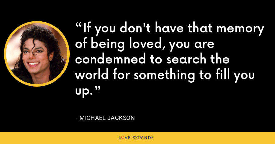 If you don't have that memory of being loved, you are condemned to search the world for something to fill you up. - Michael Jackson