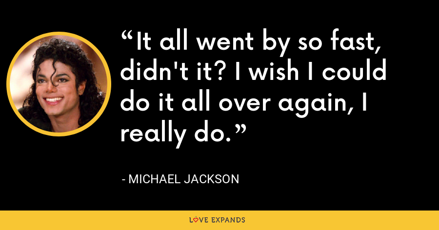 It all went by so fast, didn't it? I wish I could do it all over again, I really do. - Michael Jackson