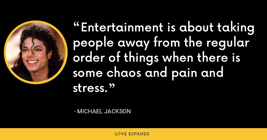 Entertainment is about taking people away from the regular order of things when there is some chaos and pain and stress. - Michael Jackson