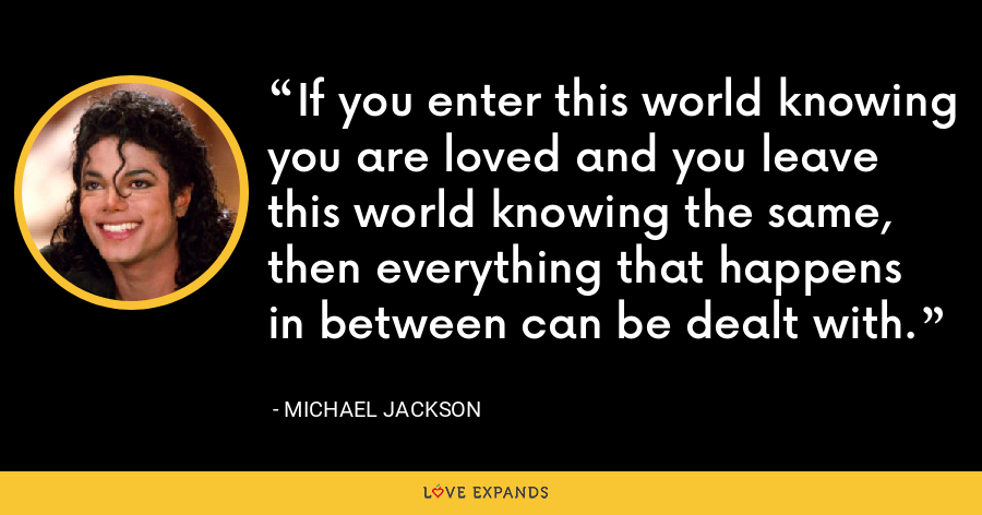 If you enter this world knowing you are loved and you leave this world knowing the same, then everything that happens in between can be dealt with. - Michael Jackson