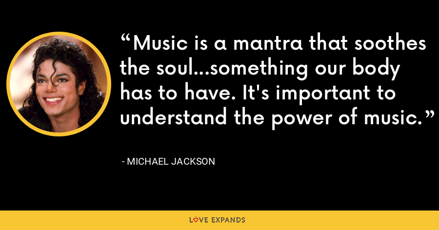 Music is a mantra that soothes the soul...something our body has to have. It's important to understand the power of music. - Michael Jackson