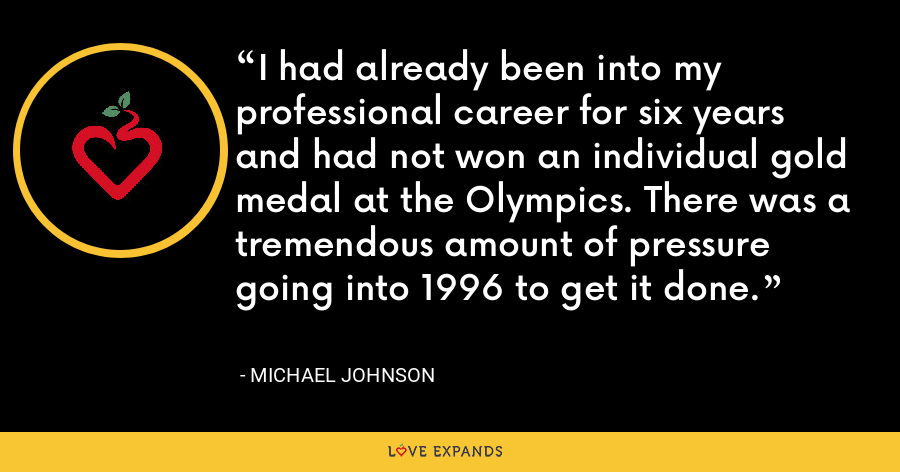 I had already been into my professional career for six years and had not won an individual gold medal at the Olympics. There was a tremendous amount of pressure going into 1996 to get it done. - Michael Johnson