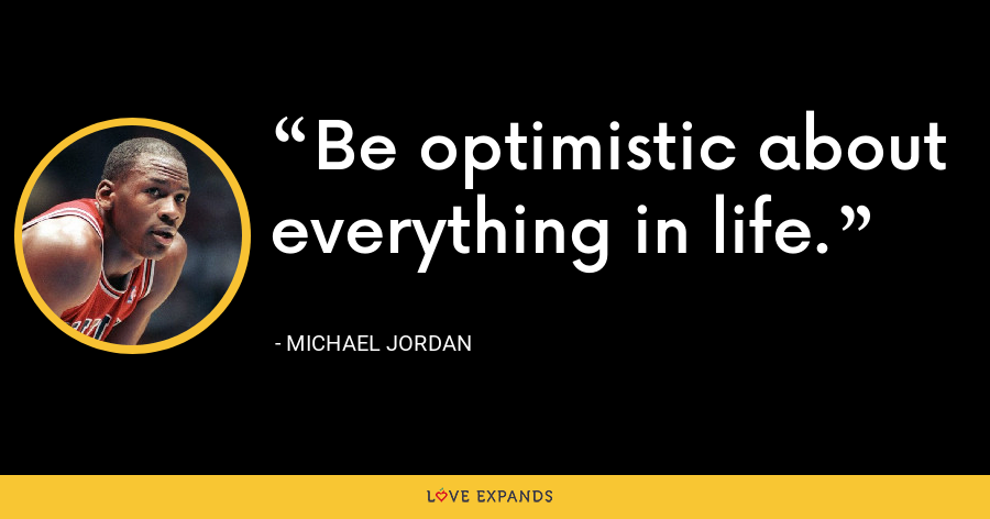 Be optimistic about everything in life. - Michael Jordan