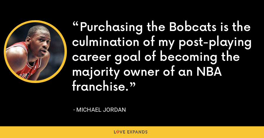 Purchasing the Bobcats is the culmination of my post-playing career goal of becoming the majority owner of an NBA franchise. - Michael Jordan