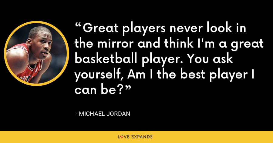 Great players never look in the mirror and think I'm a great basketball player. You ask yourself, Am I the best player I can be? - Michael Jordan