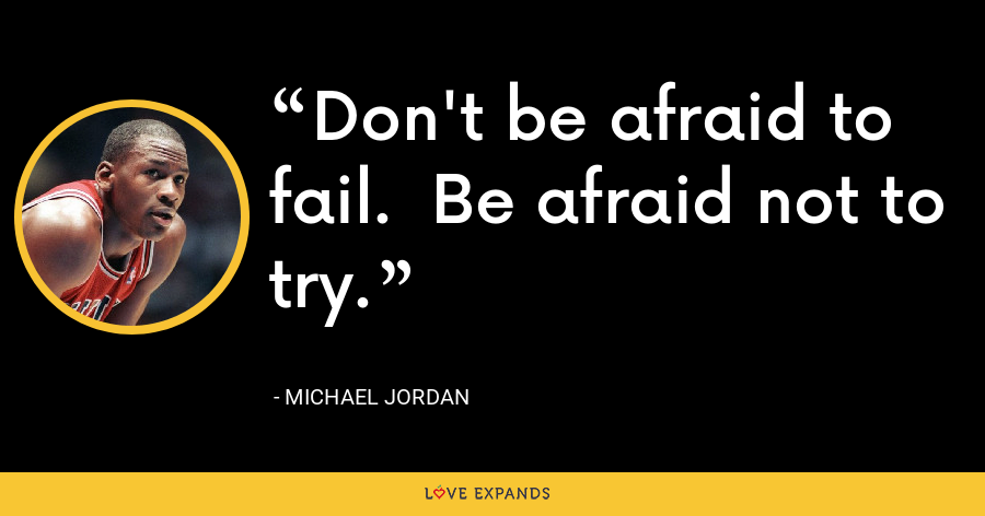 Don't be afraid to fail.  Be afraid not to try. - Michael Jordan