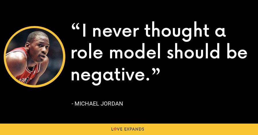I never thought a role model should be negative. - Michael Jordan