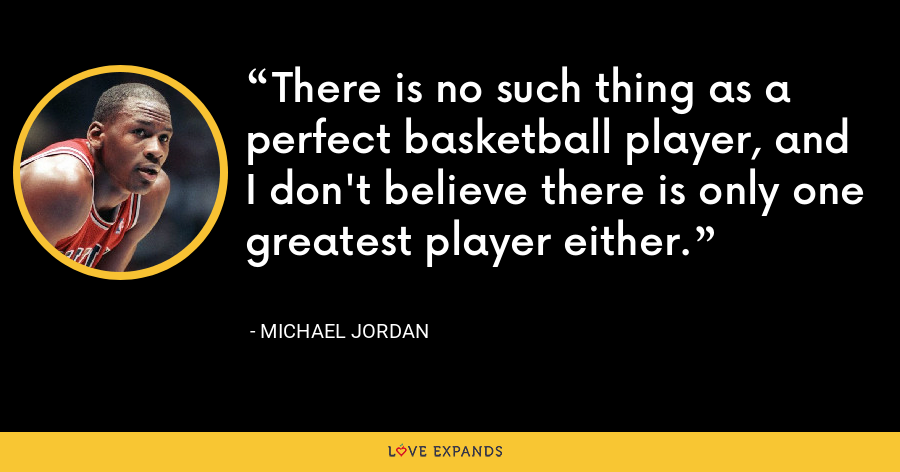 There is no such thing as a perfect basketball player, and I don't believe there is only one greatest player either. - Michael Jordan