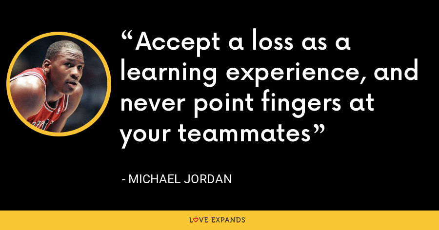 Accept a loss as a learning experience, and never point fingers at your teammates - Michael Jordan