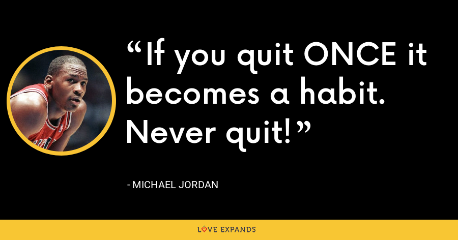 If you quit ONCE it becomes a habit. Never quit! - Michael Jordan
