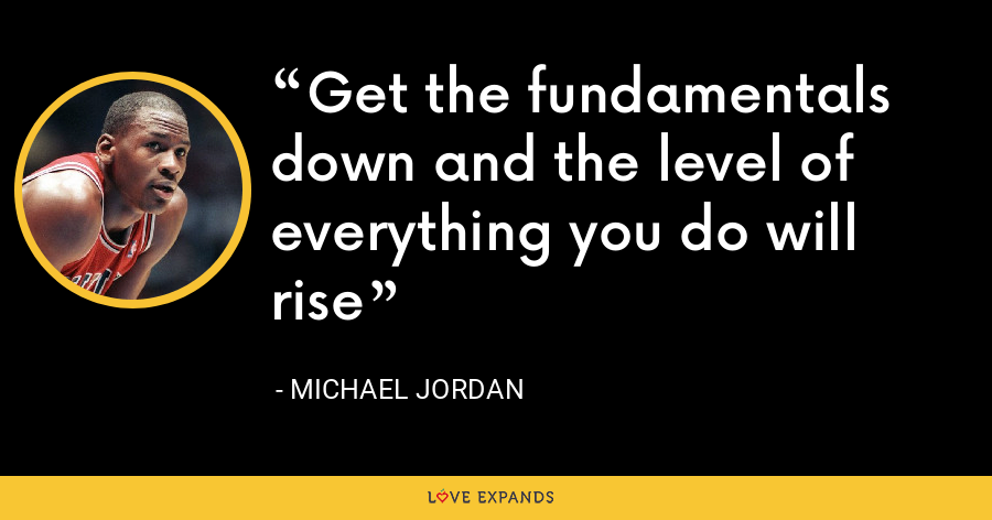 Get the fundamentals down and the level of everything you do will rise - Michael Jordan