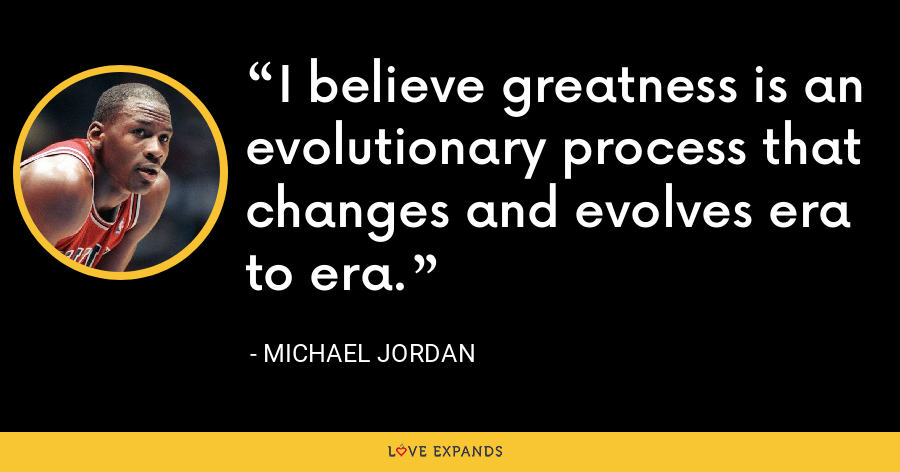 I believe greatness is an evolutionary process that changes and evolves era to era. - Michael Jordan