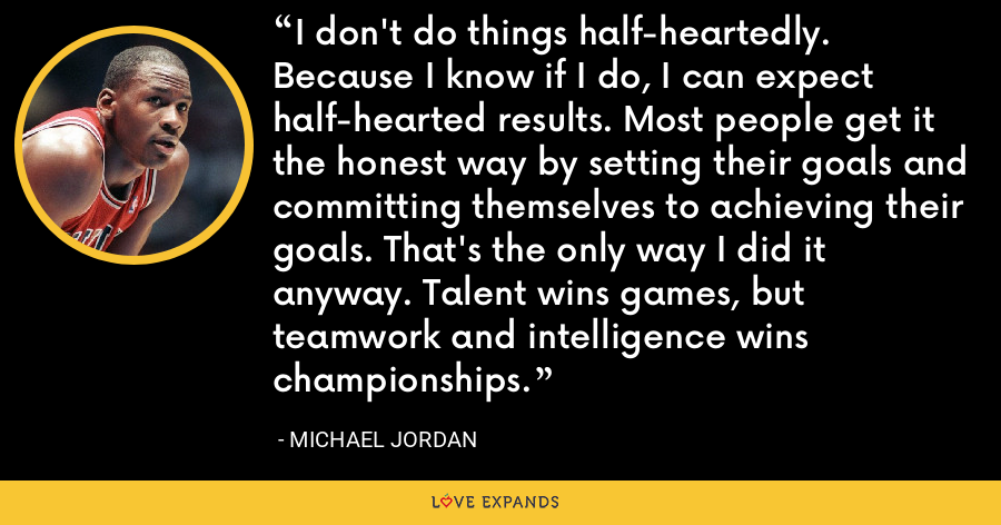 I don't do things half-heartedly. Because I know if I do, I can expect half-hearted results. Most people get it the honest way by setting their goals and committing themselves to achieving their goals. That's the only way I did it anyway. Talent wins games, but teamwork and intelligence wins championships. - Michael Jordan