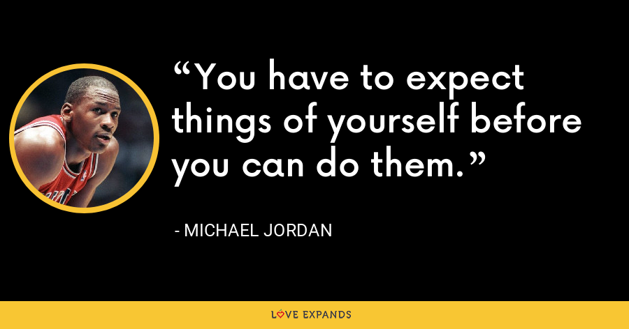 You have to expect things of yourself before you can do them. - Michael Jordan