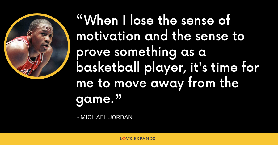 When I lose the sense of motivation and the sense to prove something as a basketball player, it's time for me to move away from the game. - Michael Jordan