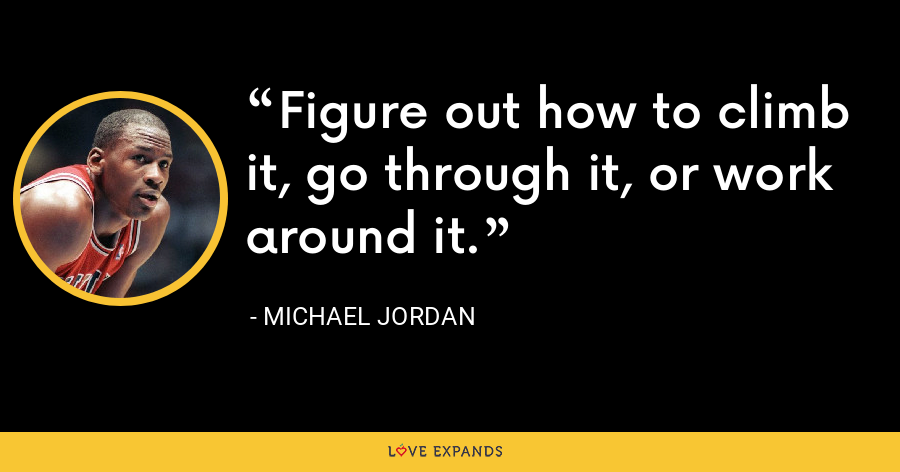 Figure out how to climb it, go through it, or work around it. - Michael Jordan