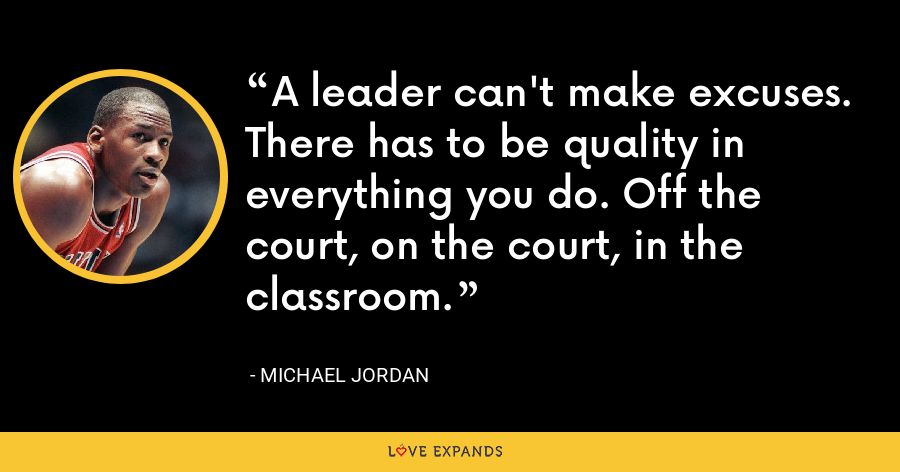 A leader can't make excuses. There has to be quality in everything you do. Off the court, on the court, in the classroom. - Michael Jordan